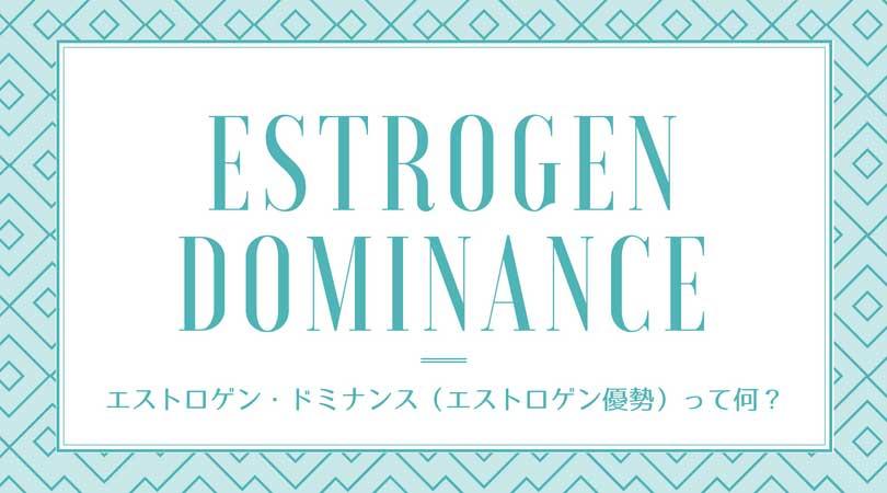 エストロゲン・ドミナンス・シンドローム(エストロゲン優勢/estrogen dominance)って何?-yumiid.com