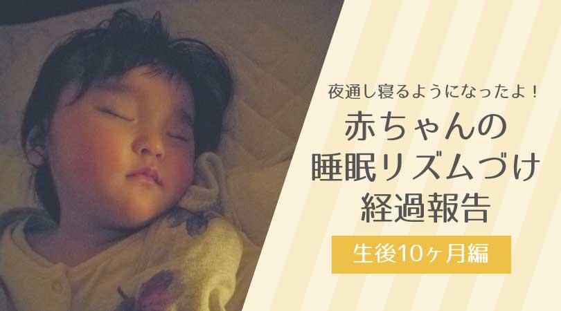 夜通し寝るようになったよ!赤ちゃんの睡眠リズムづけ経過報告~生後10ヶ月編